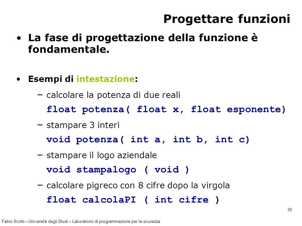 Fabio Scotti – Università degli Studi – Laboratorio di programmazione per la sicurezza 30 Progettare funzioni La fase di progettazione della funzione è fondamentale.