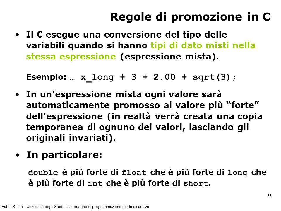 Fabio Scotti – Università degli Studi – Laboratorio di programmazione per la sicurezza 33 Regole di promozione in C Il C esegue una conversione del tipo delle variabili quando si hanno tipi di dato misti nella stessa espressione (espressione mista).