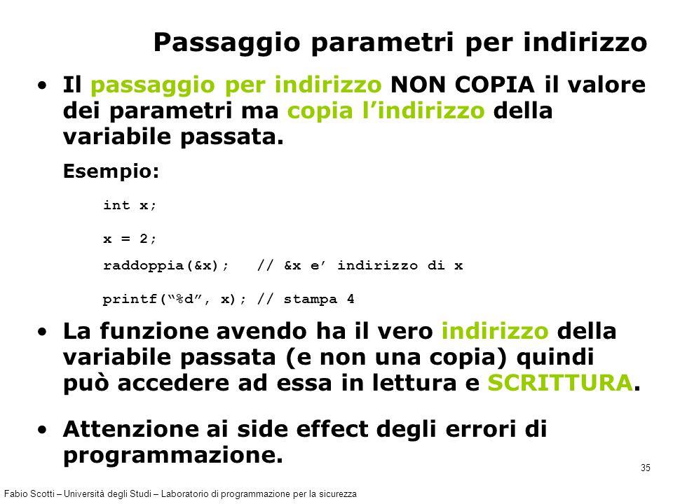 Fabio Scotti – Università degli Studi – Laboratorio di programmazione per la sicurezza 35 Passaggio parametri per indirizzo Il passaggio per indirizzo NON COPIA il valore dei parametri ma copia l'indirizzo della variabile passata.