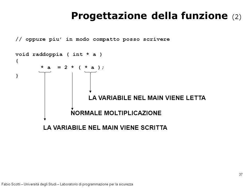 Fabio Scotti – Università degli Studi – Laboratorio di programmazione per la sicurezza 37 Progettazione della funzione (2) // oppure piu' in modo compatto posso scrivere void raddoppia ( int * a ) { * a = 2 * ( * a ); } LA VARIABILE NEL MAIN VIENE LETTA NORMALE MOLTIPLICAZIONE LA VARIABILE NEL MAIN VIENE SCRITTA