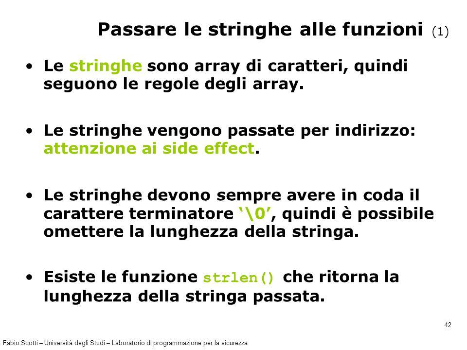 Fabio Scotti – Università degli Studi – Laboratorio di programmazione per la sicurezza 42 Passare le stringhe alle funzioni (1) Le stringhe sono array di caratteri, quindi seguono le regole degli array.