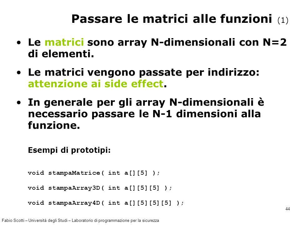 Fabio Scotti – Università degli Studi – Laboratorio di programmazione per la sicurezza 44 Passare le matrici alle funzioni (1) Le matrici sono array N-dimensionali con N=2 di elementi.