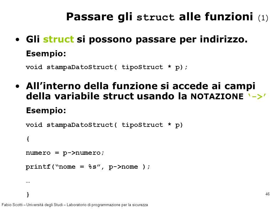 Fabio Scotti – Università degli Studi – Laboratorio di programmazione per la sicurezza 46 Passare gli struct alle funzioni (1) Gli struct si possono passare per indirizzo.