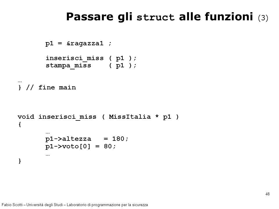 Fabio Scotti – Università degli Studi – Laboratorio di programmazione per la sicurezza 48 Passare gli struct alle funzioni (3) p1 = &ragazza1 ; inserisci_miss ( p1 ); stampa_miss ( p1 ); … } // fine main void inserisci_miss ( MissItalia * p1 ) { … p1->altezza = 180; p1->voto[0] = 80; … }