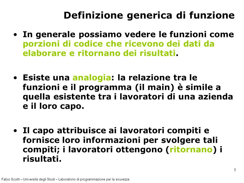 Fabio Scotti – Università degli Studi – Laboratorio di programmazione per la sicurezza 36 Progettazione della funzione (1) …#include … void raddoppia ( int * a ); // prototipo int main() { int x; x = 2; raddoppia(&x); // &x e' indirizzo di x printf( %d , x); // stampa 4 } void raddoppia ( int * a ) { int temp ; temp = * a ; // leggo la variabile nel main * a = 2 * temp ;// scrivo la variabile nel main }