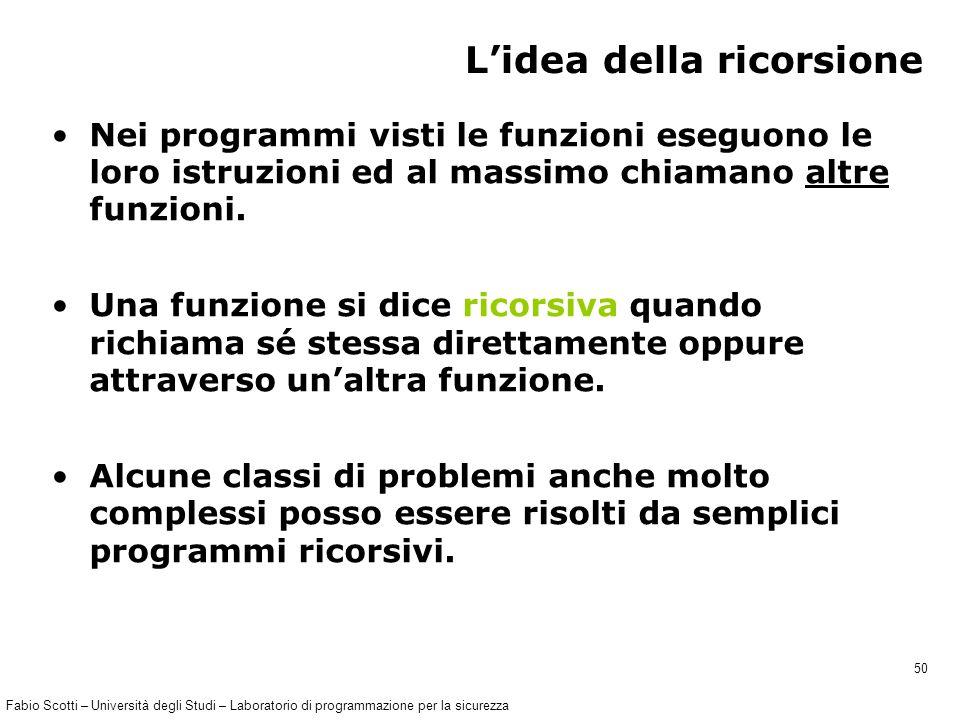 Fabio Scotti – Università degli Studi – Laboratorio di programmazione per la sicurezza 50 L'idea della ricorsione Nei programmi visti le funzioni eseguono le loro istruzioni ed al massimo chiamano altre funzioni.