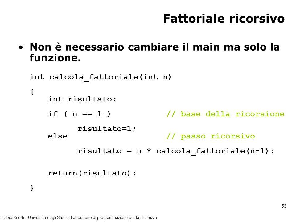 Fabio Scotti – Università degli Studi – Laboratorio di programmazione per la sicurezza 53 Fattoriale ricorsivo Non è necessario cambiare il main ma solo la funzione.