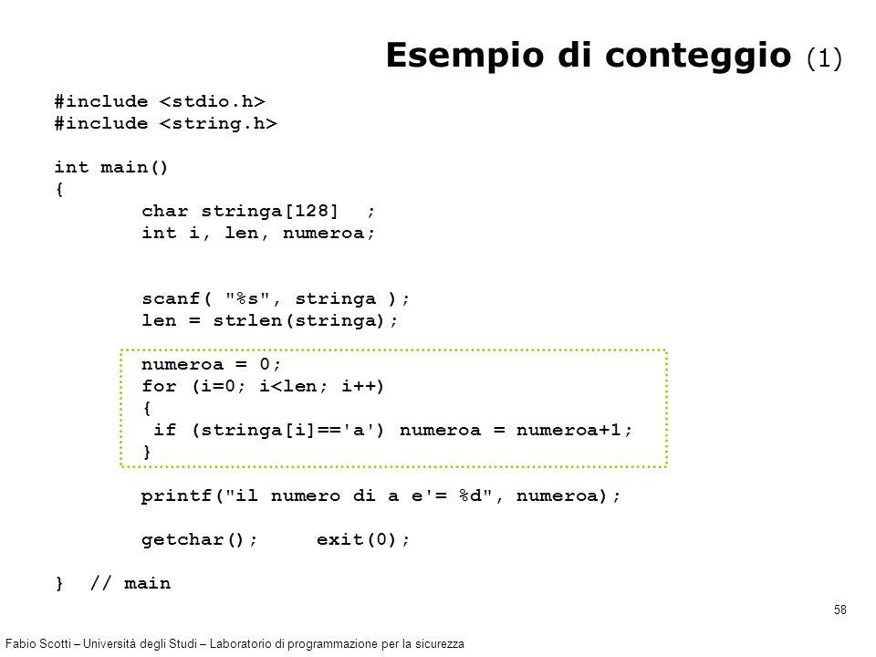 Fabio Scotti – Università degli Studi – Laboratorio di programmazione per la sicurezza 58 Esempio di conteggio (1) #include int main() { char stringa[128] ; int i, len, numeroa; scanf( %s , stringa ); len = strlen(stringa); numeroa = 0; for (i=0; i<len; i++) { if (stringa[i]== a ) numeroa = numeroa+1; } printf( il numero di a e = %d , numeroa); getchar(); exit(0); } // main