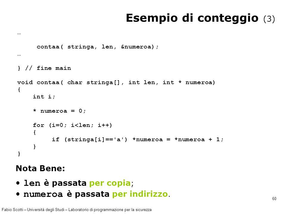 Fabio Scotti – Università degli Studi – Laboratorio di programmazione per la sicurezza 60 Esempio di conteggio (3) … contaa( stringa, len, &numeroa); … } // fine main void contaa( char stringa[], int len, int * numeroa) { int i; * numeroa = 0; for (i=0; i<len; i++) { if (stringa[i]== a ) *numeroa = *numeroa + 1; } len è passata per copia ; numeroa è passata per indirizzo.