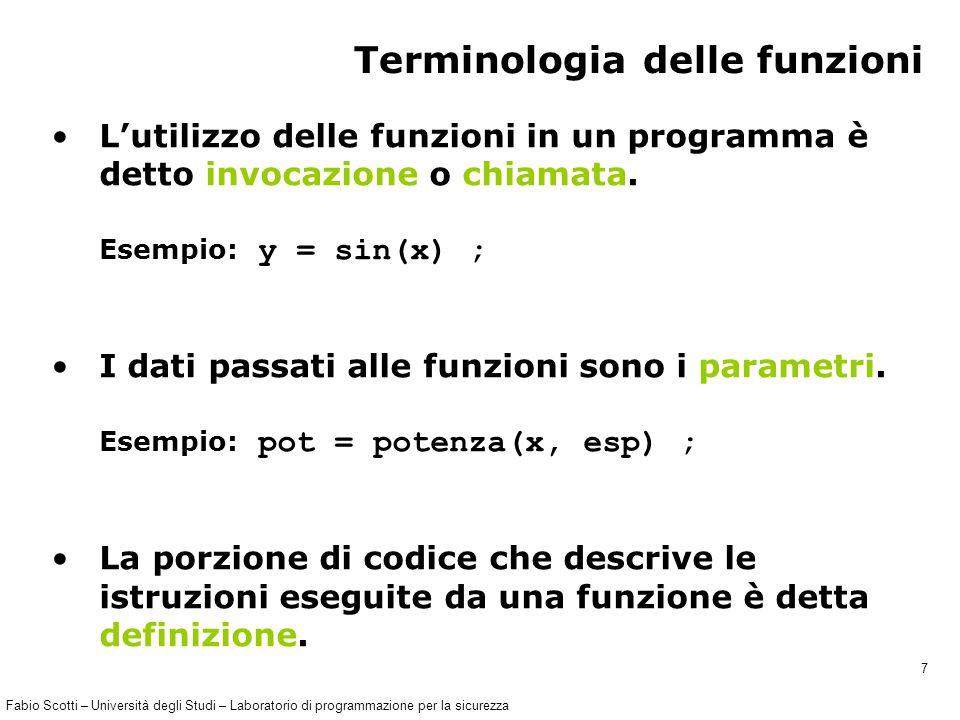 Fabio Scotti – Università degli Studi – Laboratorio di programmazione per la sicurezza 7 Terminologia delle funzioni L'utilizzo delle funzioni in un programma è detto invocazione o chiamata.