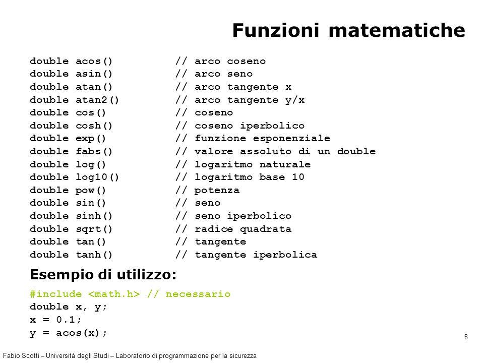 Fabio Scotti – Università degli Studi – Laboratorio di programmazione per la sicurezza 8 Funzioni matematiche double acos() // arco coseno double asin() // arco seno double atan() // arco tangente x double atan2()// arco tangente y/x double cos() // coseno double cosh() // coseno iperbolico double exp() // funzione esponenziale double fabs() // valore assoluto di un double double log() // logaritmo naturale double log10()// logaritmo base 10 double pow()// potenza double sin()// seno double sinh()// seno iperbolico double sqrt()// radice quadrata double tan() // tangente double tanh() // tangente iperbolica Esempio di utilizzo: #include // necessario double x, y; x = 0.1; y = acos(x);