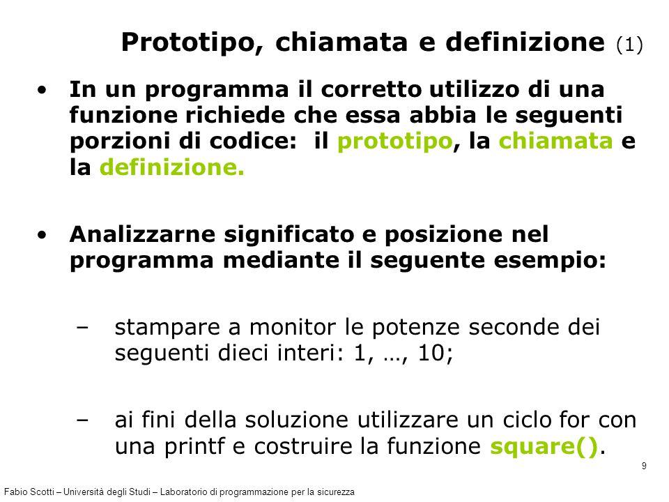Fabio Scotti – Università degli Studi – Laboratorio di programmazione per la sicurezza 9 In un programma il corretto utilizzo di una funzione richiede che essa abbia le seguenti porzioni di codice: il prototipo, la chiamata e la definizione.