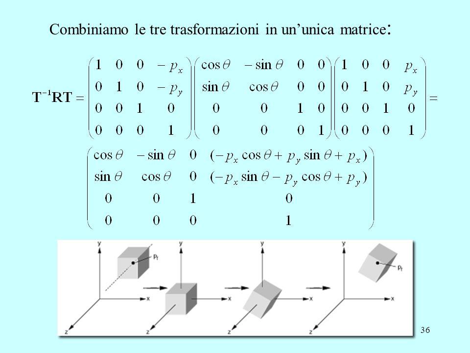 36 Combiniamo le tre trasformazioni in un'unica matrice :