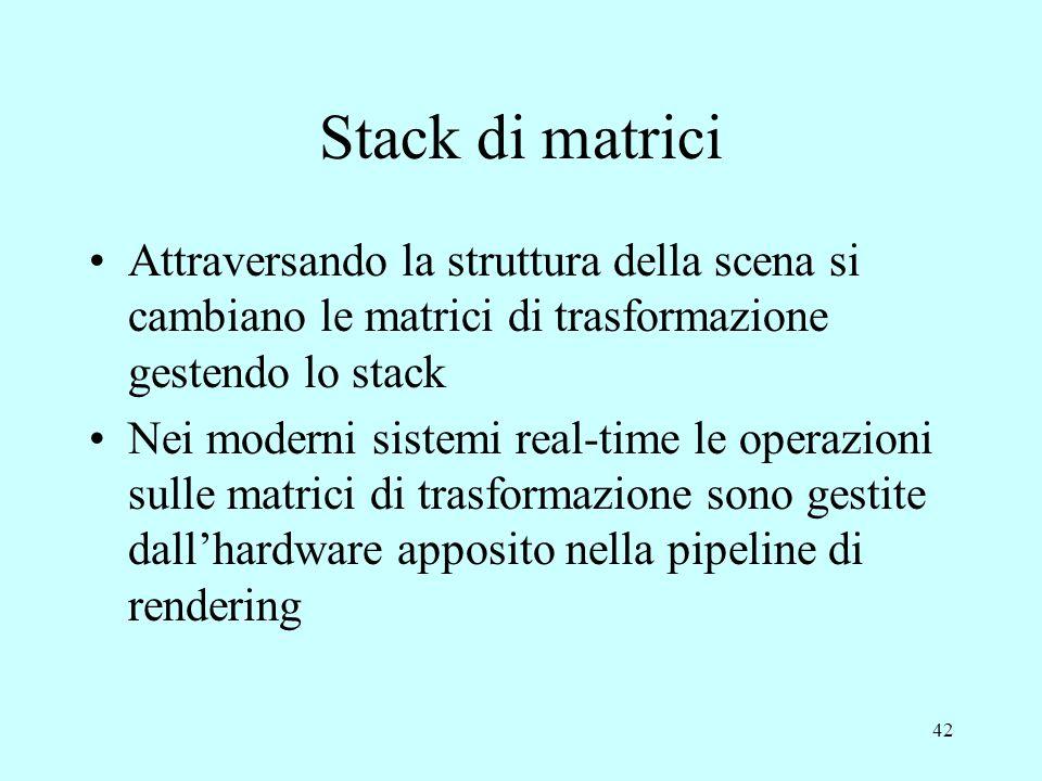 42 Stack di matrici Attraversando la struttura della scena si cambiano le matrici di trasformazione gestendo lo stack Nei moderni sistemi real-time le