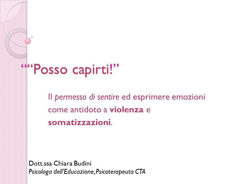 """""""""""Posso capirti!"""" Il permesso di sentire ed esprimere emozioni come antidoto a violenza e somatizzazioni. Dott.ssa Chiara Budini Psicologa dell'Educaz"""
