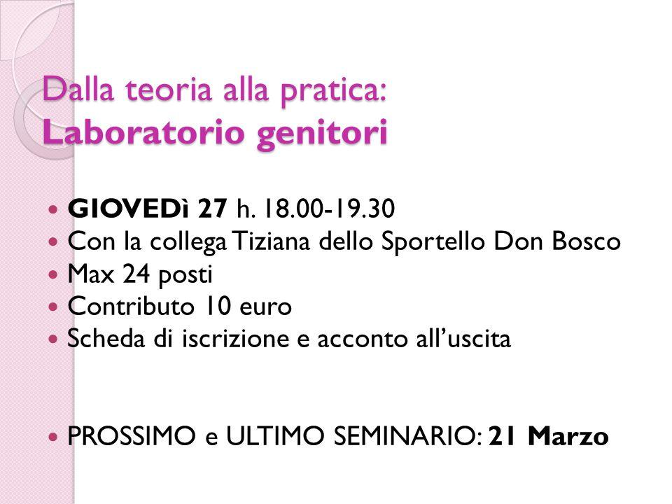 Dalla teoria alla pratica: Laboratorio genitori GIOVEDì 27 h. 18.00-19.30 Con la collega Tiziana dello Sportello Don Bosco Max 24 posti Contributo 10
