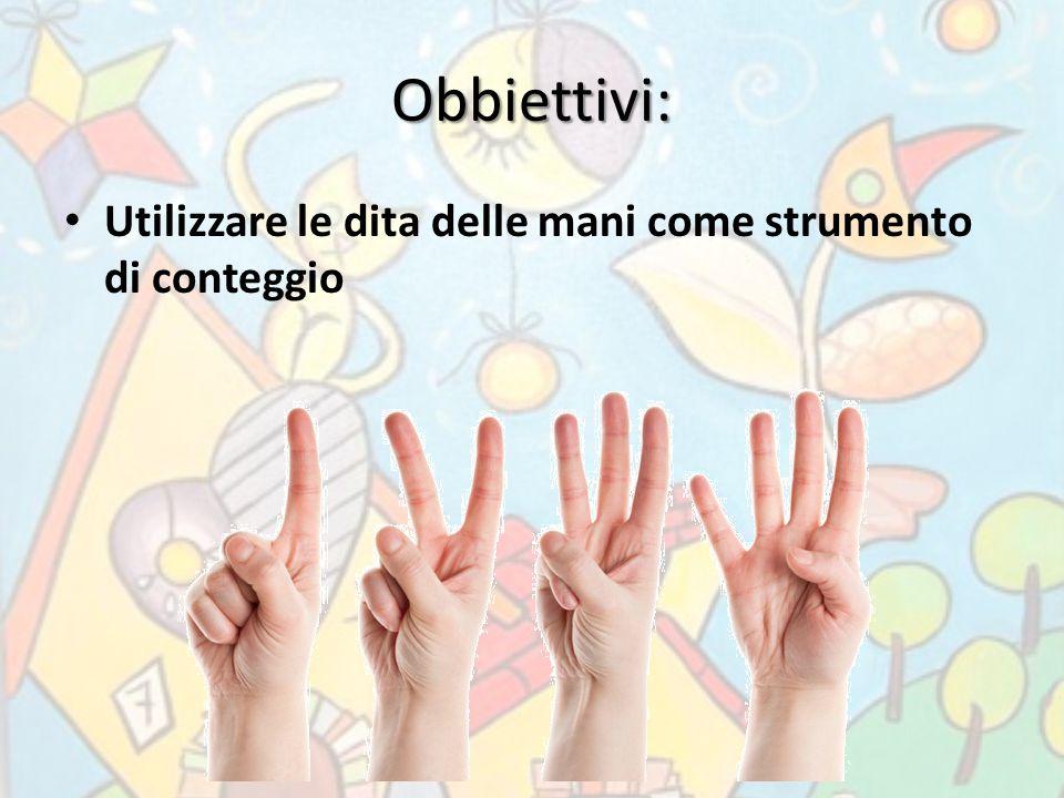 Obbiettivi: Utilizzare le dita delle mani come strumento di conteggio