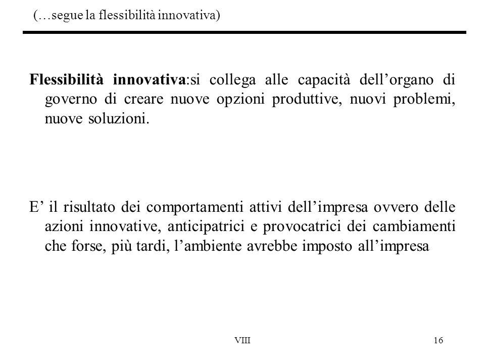 VIII16 (…segue la flessibilità innovativa) Flessibilità innovativa:si collega alle capacità dell'organo di governo di creare nuove opzioni produttive,