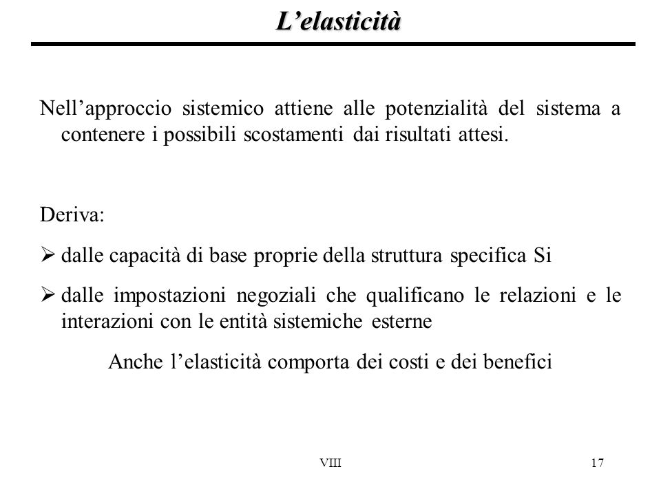 VIII17 L'elasticità Nell'approccio sistemico attiene alle potenzialità del sistema a contenere i possibili scostamenti dai risultati attesi. Deriva: 