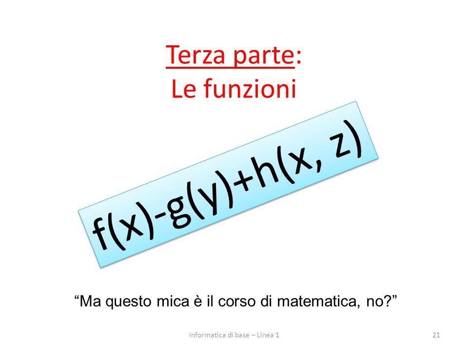 """Terza parte: Le funzioni 21 """"Ma questo mica è il corso di matematica, no?"""" f(x)-g(y)+h(x, z) Informatica di base – Linea 1"""