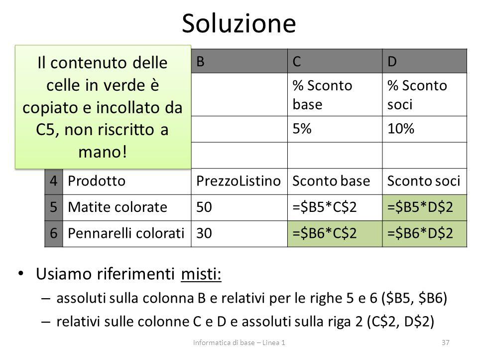 Soluzione 37 ABCD 1Sconto% Sconto base % Sconto soci 25%10% 3 4ProdottoPrezzoListinoSconto baseSconto soci 5Matite colorate50=$B5*C$2=$B5*D$2 6Pennare