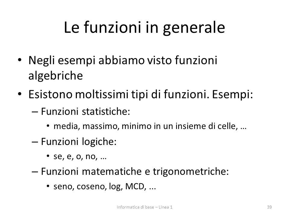 Le funzioni in generale Negli esempi abbiamo visto funzioni algebriche Esistono moltissimi tipi di funzioni. Esempi: – Funzioni statistiche: media, ma