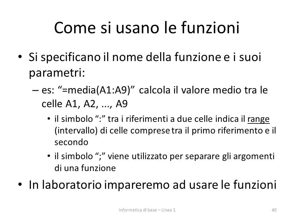 """Come si usano le funzioni Si specificano il nome della funzione e i suoi parametri: – es: """"=media(A1:A9)"""" calcola il valore medio tra le celle A1, A2,"""