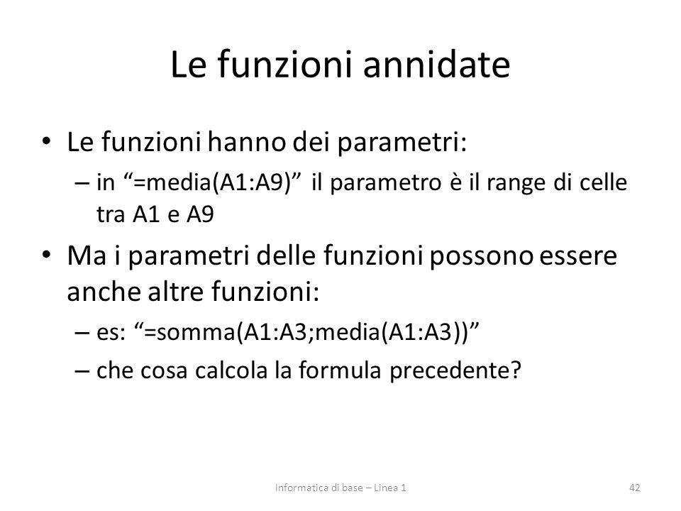 """Le funzioni annidate Le funzioni hanno dei parametri: – in """"=media(A1:A9)"""" il parametro è il range di celle tra A1 e A9 Ma i parametri delle funzioni"""