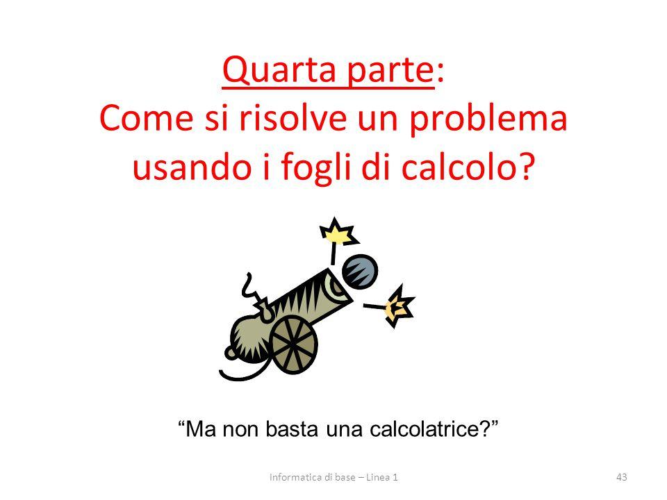 """Quarta parte: Come si risolve un problema usando i fogli di calcolo? 43 """"Ma non basta una calcolatrice?"""" Informatica di base – Linea 1"""