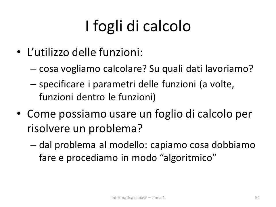 54Informatica di base – Linea 1 I fogli di calcolo L'utilizzo delle funzioni: – cosa vogliamo calcolare? Su quali dati lavoriamo? – specificare i para
