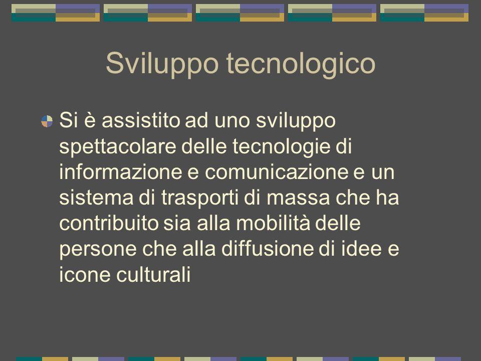 Sviluppo tecnologico Si è assistito ad uno sviluppo spettacolare delle tecnologie di informazione e comunicazione e un sistema di trasporti di massa che ha contribuito sia alla mobilità delle persone che alla diffusione di idee e icone culturali