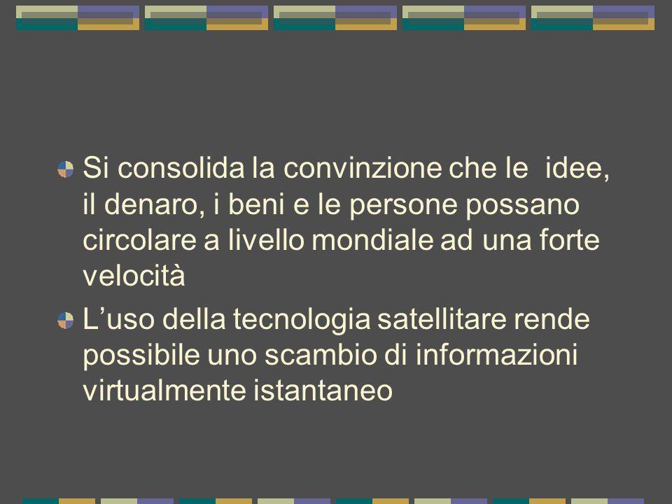 Si consolida la convinzione che le idee, il denaro, i beni e le persone possano circolare a livello mondiale ad una forte velocità L'uso della tecnologia satellitare rende possibile uno scambio di informazioni virtualmente istantaneo