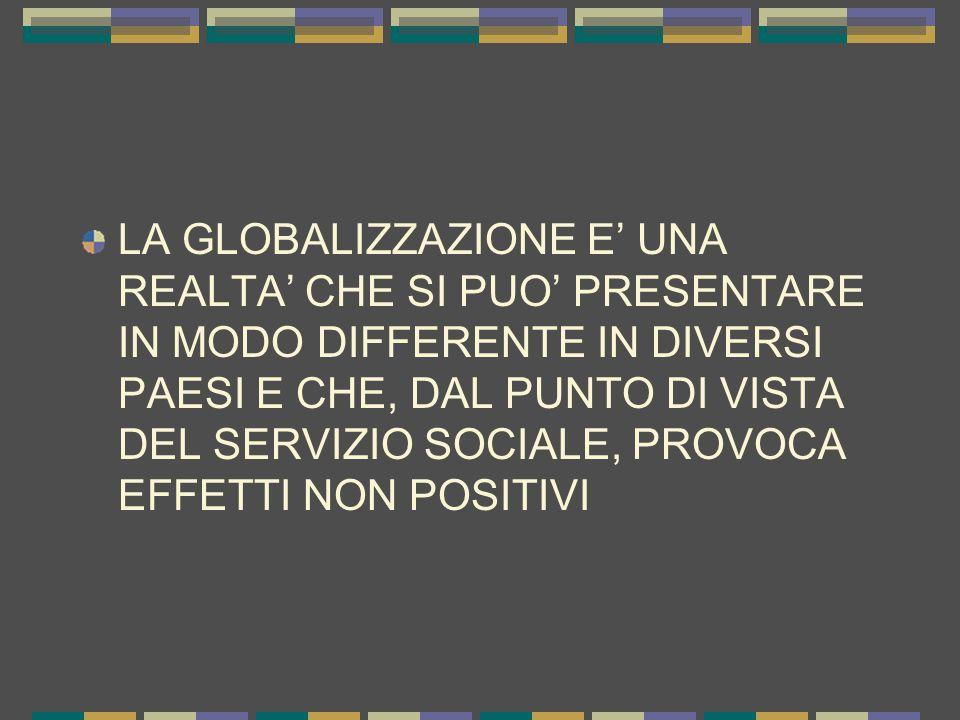 LA GLOBALIZZAZIONE E' UNA REALTA' CHE SI PUO' PRESENTARE IN MODO DIFFERENTE IN DIVERSI PAESI E CHE, DAL PUNTO DI VISTA DEL SERVIZIO SOCIALE, PROVOCA EFFETTI NON POSITIVI