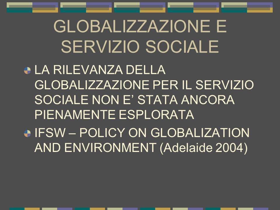 GLOBALIZZAZIONE E SERVIZIO SOCIALE LA RILEVANZA DELLA GLOBALIZZAZIONE PER IL SERVIZIO SOCIALE NON E' STATA ANCORA PIENAMENTE ESPLORATA IFSW – POLICY ON GLOBALIZATION AND ENVIRONMENT (Adelaide 2004)