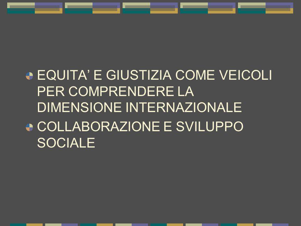 EQUITA' E GIUSTIZIA COME VEICOLI PER COMPRENDERE LA DIMENSIONE INTERNAZIONALE COLLABORAZIONE E SVILUPPO SOCIALE
