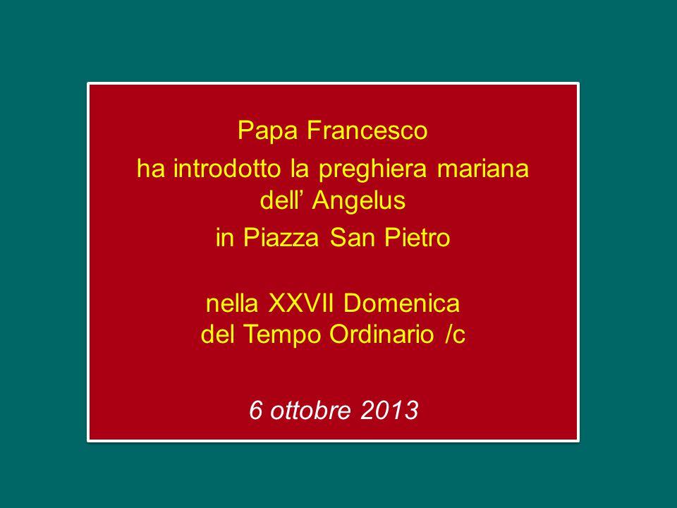 Papa Francesco ha introdotto la preghiera mariana dell' Angelus in Piazza San Pietro nella XXVII Domenica del Tempo Ordinario /c 6 ottobre 2013 Papa Francesco ha introdotto la preghiera mariana dell' Angelus in Piazza San Pietro nella XXVII Domenica del Tempo Ordinario /c 6 ottobre 2013