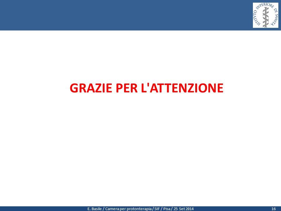 E. Basile / Camera per protonterapia / SIF / Pisa / 25 Set 2014 GRAZIE PER L ATTENZIONE 16