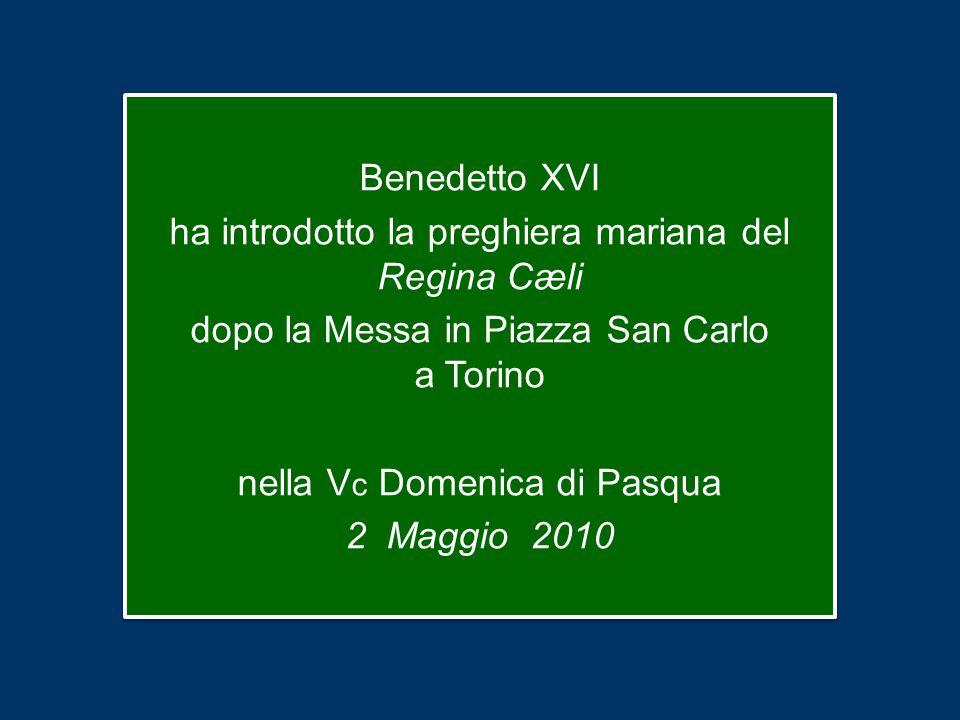 Benedetto XVI ha introdotto la preghiera mariana del Regina Cæli dopo la Messa in Piazza San Carlo a Torino nella V c Domenica di Pasqua 2 Maggio 2010 Benedetto XVI ha introdotto la preghiera mariana del Regina Cæli dopo la Messa in Piazza San Carlo a Torino nella V c Domenica di Pasqua 2 Maggio 2010