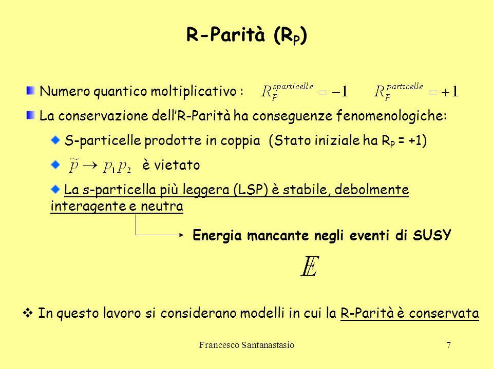 Francesco Santanastasio7 R-Parità (R P ) Numero quantico moltiplicativo : La conservazione dell'R-Parità ha conseguenze fenomenologiche: S-particelle
