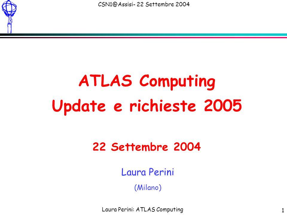 Laura Perini: ATLAS Computing CSN1@Assisi- 22 Settembre 2004 2 Outline Update di quanto mostrato il 22 Giugno l Le principali novità da giugno sono nell'area del DC2 nIn corso da luglio nSvolto tutto con GRID nFase di simulazione vicina alla fine con > 8 M eventi da Geant4 nCon rilevante impegno INFN La presentazione quindi si concentra sullo svolgimento del DC2, con parte finale su previsioni DC3 che motivano le principali richieste.