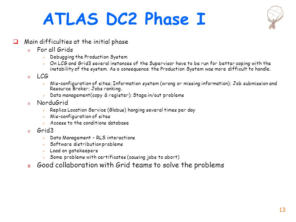 13 ATLAS DC2 Phase I  Main difficulties at the initial phase o For all Grids  Debugging the Production System  On LCG and Grid3 several instances of the Supervisor have to be run for better coping with the instability of the system.