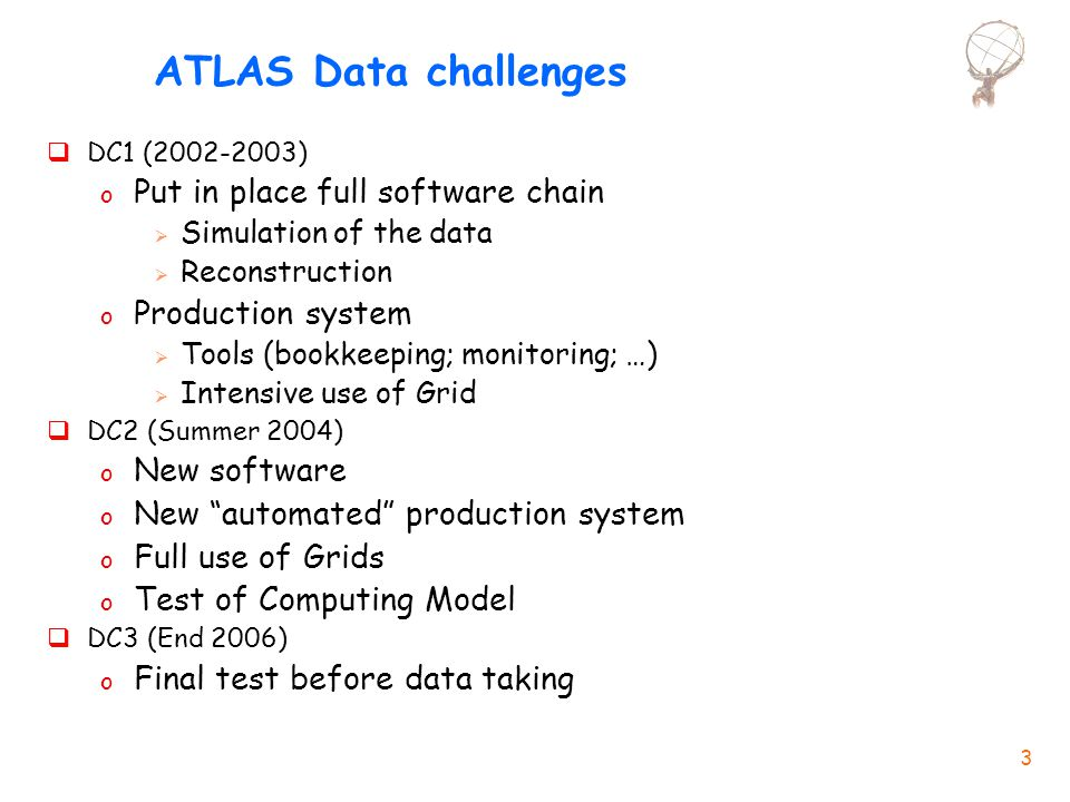 3 ATLAS Data challenges  DC1 (2002-2003) o Put in place full software chain  Simulation of the data  Reconstruction o Production system  Tools (bookkeeping; monitoring; …)  Intensive use of Grid  DC2 (Summer 2004) o New software o New automated production system o Full use of Grids o Test of Computing Model  DC3 (End 2006) o Final test before data taking