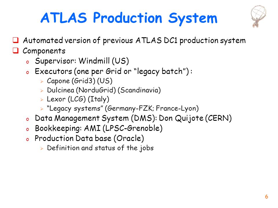 6 ATLAS Production System  Automated version of previous ATLAS DC1 production system  Components o Supervisor: Windmill (US) o Executors (one per Grid or legacy batch ) :  Capone (Grid3) (US)  Dulcinea (NorduGrid) (Scandinavia)  Lexor (LCG) (Italy)  Legacy systems (Germany-FZK; France-Lyon) o Data Management System (DMS): Don Quijote (CERN) o Bookkeeping: AMI (LPSC-Grenoble) o Production Data base (Oracle)  Definition and status of the jobs