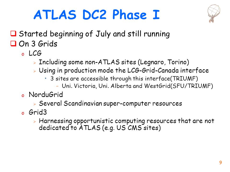 9 ATLAS DC2 Phase I  Started beginning of July and still running  On 3 Grids o LCG  Including some non-ATLAS sites (Legnaro, Torino)  Using in production mode the LCG-Grid-Canada interface 3 sites are accessible through this interface(TRIUMF) –Uni.