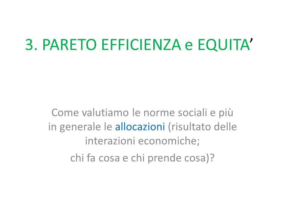 3. PARETO EFFICIENZA e EQUITA' Come valutiamo le norme sociali e più in generale le allocazioni (risultato delle interazioni economiche; chi fa cosa e