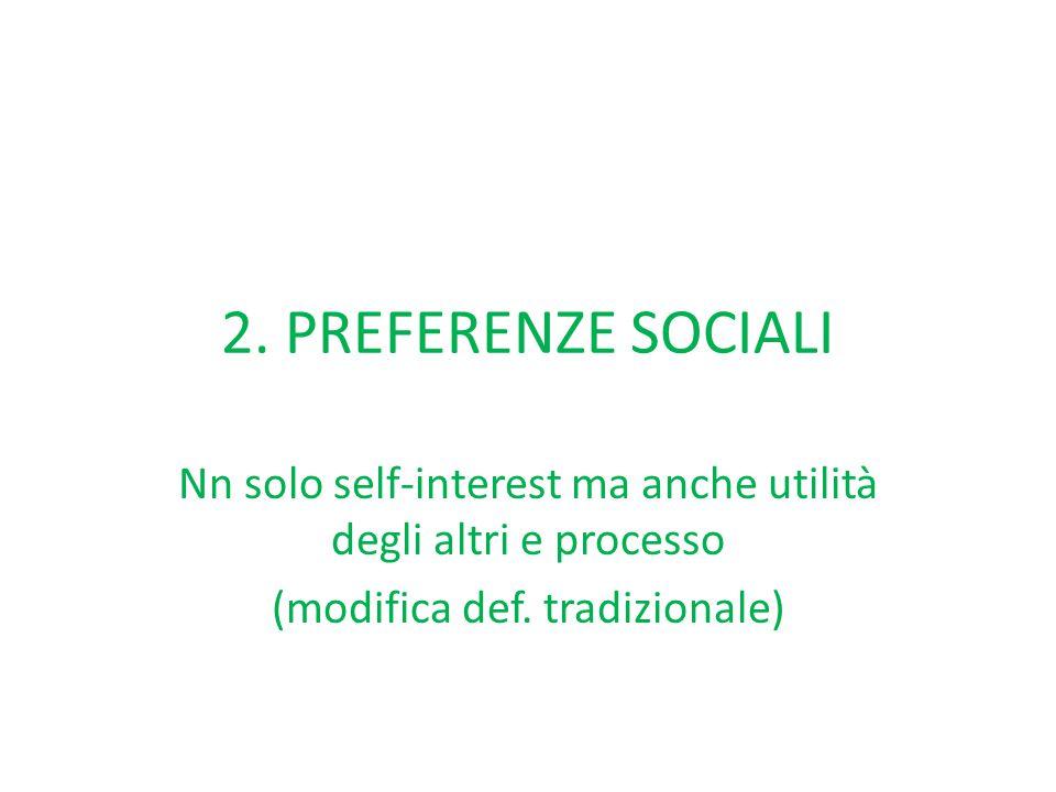 2. PREFERENZE SOCIALI Nn solo self-interest ma anche utilità degli altri e processo (modifica def. tradizionale)