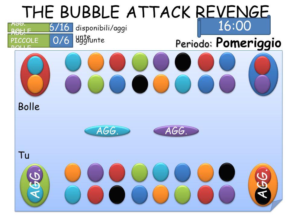 THE BUBBLE ATTACK REVENGE Periodo: Periodo: Pomeriggio AGG. 16/16 AGG. BOLLE 0/6 AGG. PICCOLE BOLLE disponibili/aggi unte aggiunte Bolle Tu 16:00 AGG.