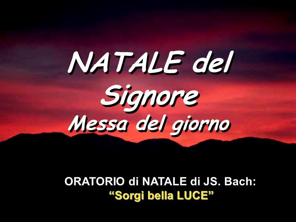 NATALE del Signore Messa del giorno NATALE del Signore Messa del giorno Sorgi bella LUCE ORATORIO di NATALE di JS.