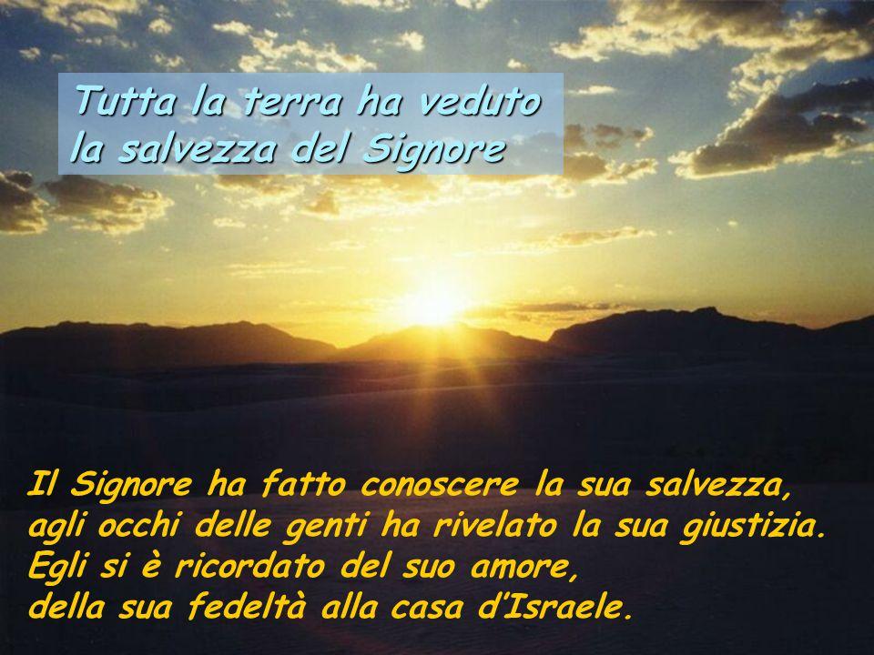 Tutta la terra ha veduto la salvezza del Signore Il Signore ha fatto conoscere la sua salvezza, agli occhi delle genti ha rivelato la sua giustizia.