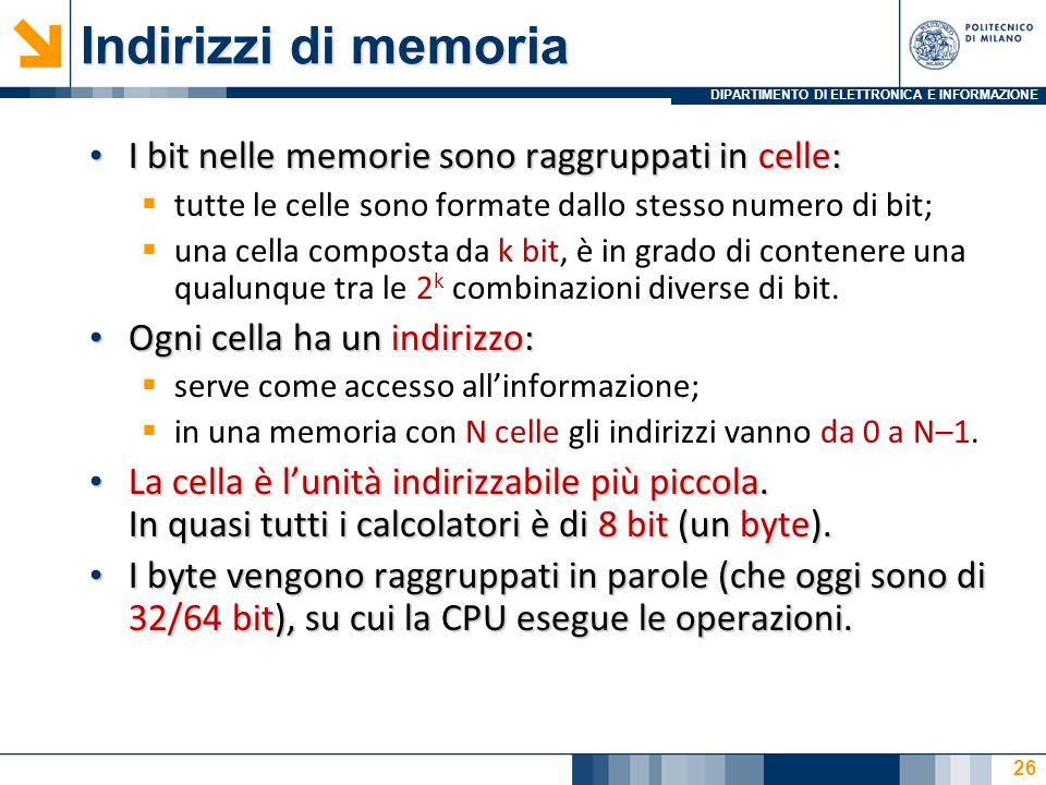DIPARTIMENTO DI ELETTRONICA E INFORMAZIONE Indirizzi di memoria I bit nelle memorie sono raggruppati in celle: I bit nelle memorie sono raggruppati in celle:  tutte le celle sono formate dallo stesso numero di bit;  una cella composta da k bit, è in grado di contenere una qualunque tra le 2 k combinazioni diverse di bit.